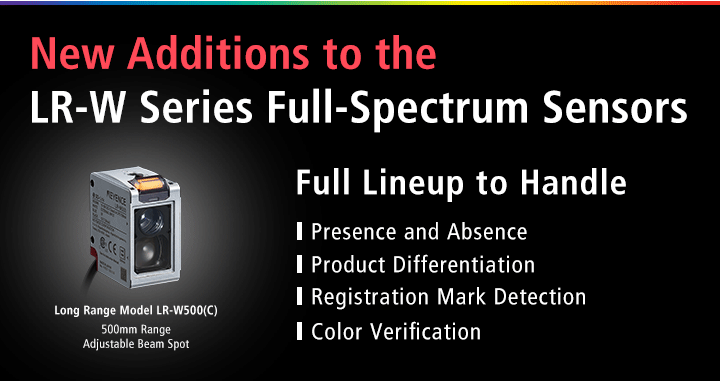 New Additions to the LR-W Series Full-Spectrum Sensors Full Lineup to Handle Presence and Absence Product Differentiation Registration Mark Detection Color Verification Long Range Model LR-W500(C) 500mm Range Adjustable Beam Spot