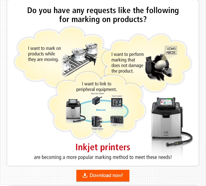 Do you have any requests like the following for marking on products? / I want to mark on products while they are moving. I want to perform marking that does not damage the product. I want to link to peripheral equipment. / Inkjet printers are becoming a more popular marking method to meet these needs! / Download now!