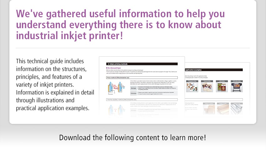 We've gathered useful information to help you understand everything there is to know about industrial inkjet printer! This technical guide includes information on the structures, principles, and features of a variety of inkjet printers. Information is explained in detail through illustrations and practical application examples. Download the following content to learn more!