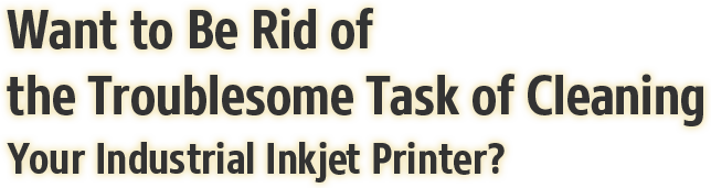 Want to Be Rid of the Troublesome Task of Cleaning Your Industrial Inkjet Printer?