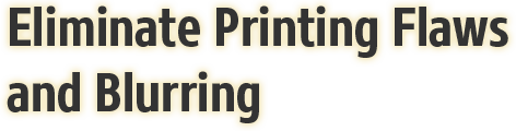 Eliminate Printing Flaws and Blurring