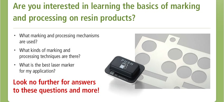 Are you interested in learning the basics of marking and processing on resin products? / What marking and processing mechanisms are used? What kinds of marking and processing techniques are there? What is the best laser marker for my application? / Look no further for answers to these questions and more!