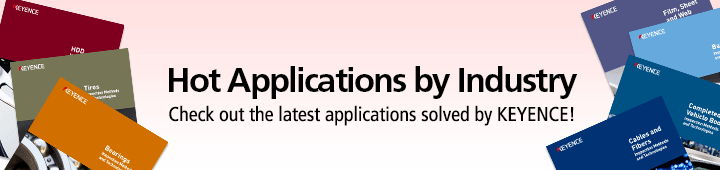 Hot Applications by Industry Check out the latest applications solved by KEYENCE!