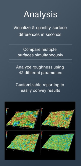 [Analysis] Visualize & quantify surface differences in seconds / Compare multiple surfaces simultaneously, Analyze roughness using 42 different parameters, Customizable reporting to easily convey results
