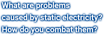 What are problems caused by static electricity? How do you combat them?