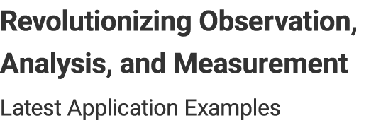 Revolutionizing Observation, Analysis, and Measurement - Latest Application Examples