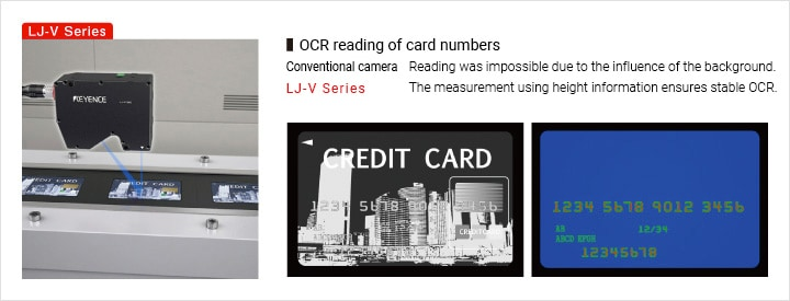 OCR reading of card numbers Conventional camera Reading was impossible due to the influence of the background. LJ-V Series The measurement using height information ensures stable OCR.